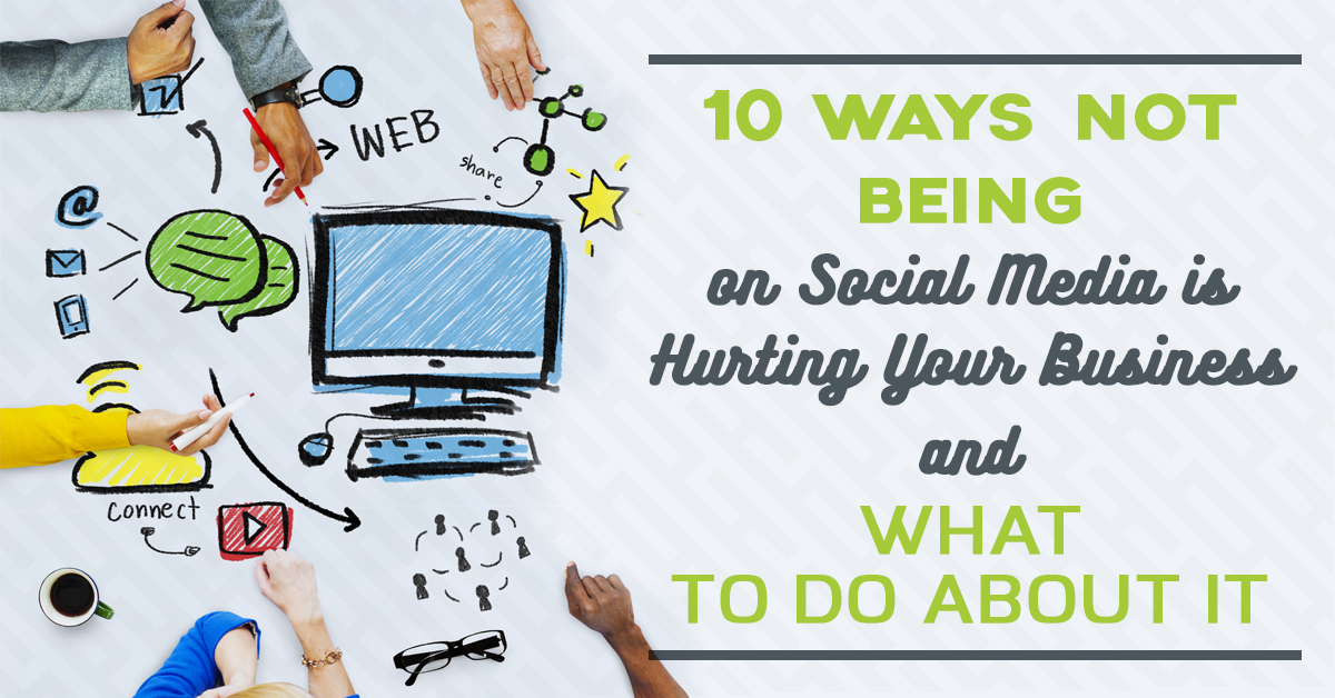 10 Ways Not Being on Social Media is Hurting Your Business and What to do About It