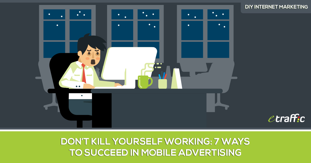Don't Kill Yourself Working- 7 Ways to Succeed in Mobile Advertising