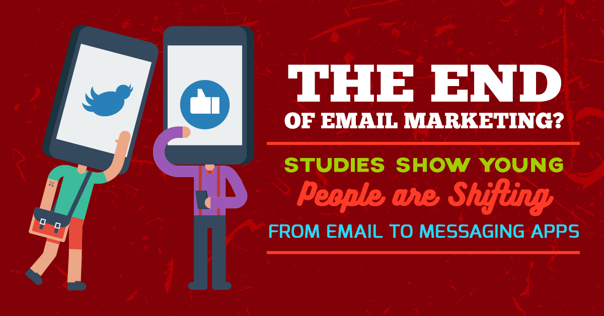 The End of Email Marketing Studies Show Young People are Shifting from Email to Messaging Apps