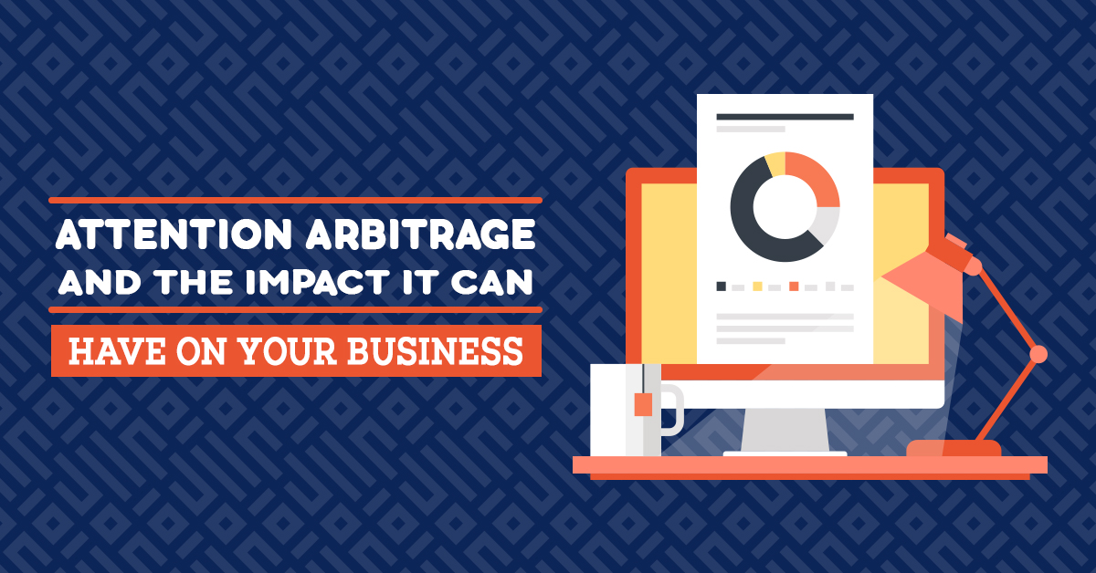 Attention Arbitrage and the Impact It Can Have on Your Business Web
