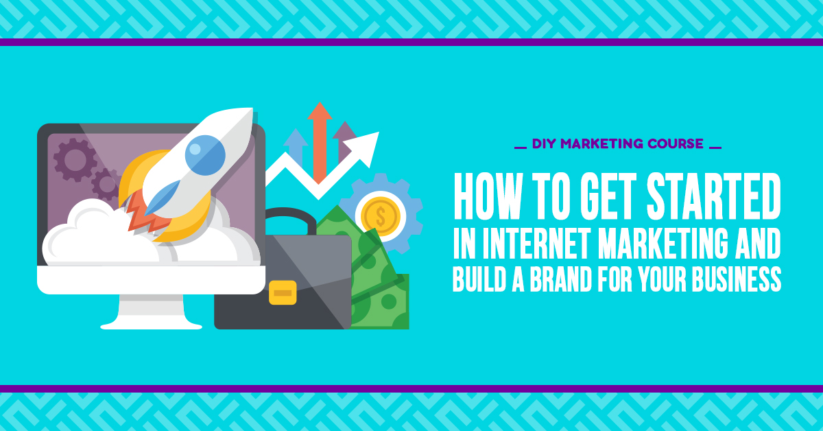 How to Get Started in Internet Marketing and Build a Brand for Your Business