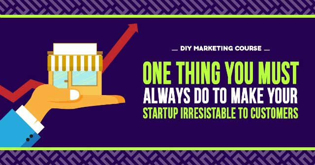 One Thing you Must Always do to Make your StartUp Irrestible to Customers