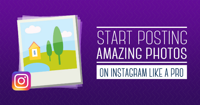 Start Posting Amazing Photos on Instagram Like a Pro