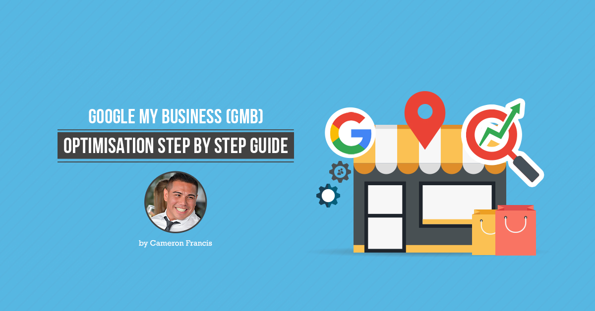 Google My Business (GMB) Optimisation Step By Step Guide